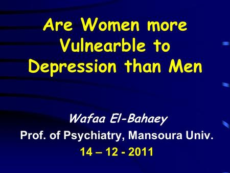Are Women more Vulnearble to Depression than Men Wafaa El-Bahaey Prof. of Psychiatry, Mansoura Univ. 14 – 12 - 2011.