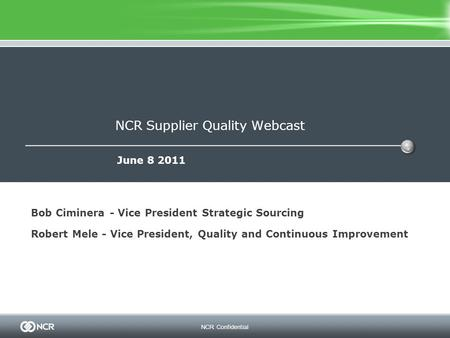 NCR Confidential NCR Supplier Quality Webcast June 8 2011 Bob Ciminera - Vice President Strategic Sourcing Robert Mele - Vice President, Quality and Continuous.