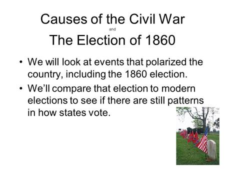 Causes of the Civil War and The Election of 1860 We will look at events that polarized the country, including the 1860 election. We'll compare that election.
