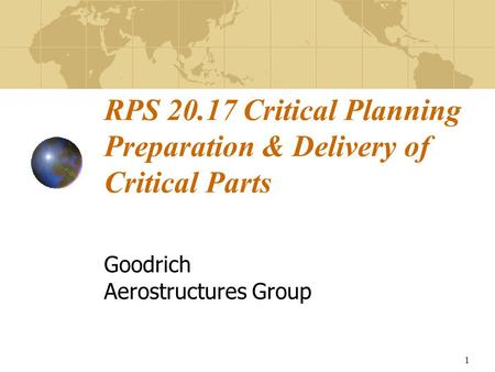 1 RPS 20.17 Critical Planning Preparation & Delivery of Critical Parts Goodrich Aerostructures Group.