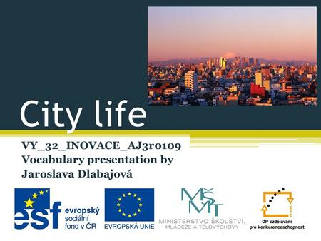 City life VY_32_INOVACE_AJ3r0109 Vocabulary presentation by Jaroslava Dlabajová.