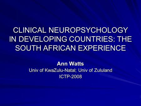 CLINICAL NEUROPSYCHOLOGY IN DEVELOPING COUNTRIES: THE SOUTH AFRICAN EXPERIENCE Ann Watts Univ of KwaZulu-Natal; Univ of Zululand ICTP-2008.