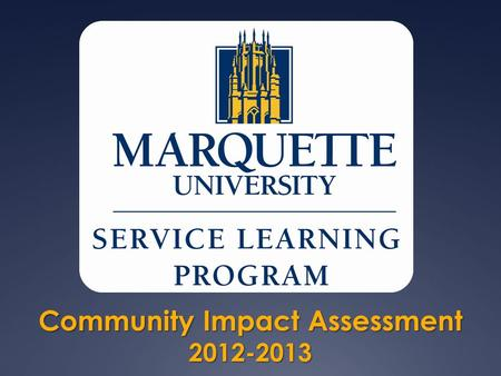 Community Impact Assessment 2012-2013. Community Impact Assessment   The Service Learning Program strongly values its community partners and their role.