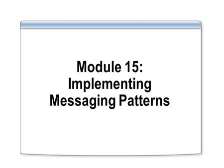 Module 15: Implementing Messaging Patterns. Overview Lesson 1: Creating Adaptable Orchestration Ports Lesson 2: Receiving Multiple Related Messages.