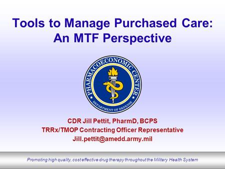 Promoting high quality, cost effective drug therapy throughout the Military Health System Tools to Manage Purchased Care: An MTF Perspective CDR Jill Pettit,