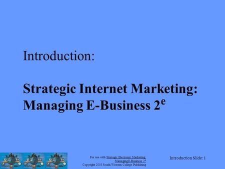 For use with Strategic Electronic Marketing: Managing E-Business 2 e Copyright 2003 South-Western College Publishing Introduction Slide: 1 Introduction: