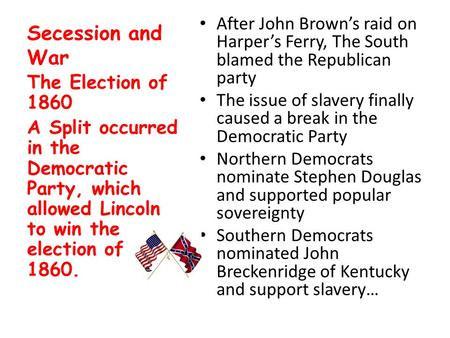 Secession and War After John Brown's raid on Harper's Ferry, The South blamed the Republican party The issue of slavery finally caused a break in the Democratic.