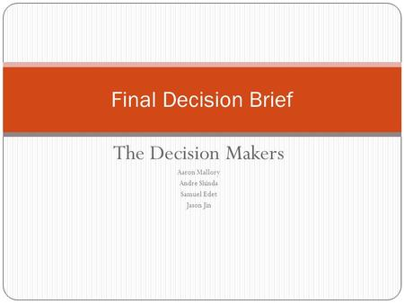 The Decision Makers Aaron Mallory Andre Shinda Samuel Edet Jason Jin Final Decision Brief.