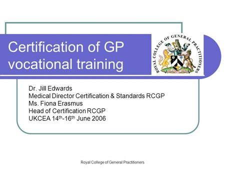 Royal College of General Practitioners Certification of GP vocational training Dr. Jill Edwards Medical Director Certification & Standards RCGP Ms. Fiona.