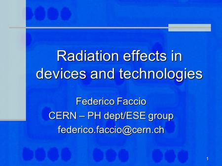 1 Radiation effects in devices and technologies Federico Faccio CERN – PH dept/ESE group