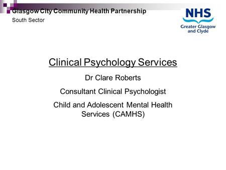 Clinical Psychology Services Dr Clare Roberts Consultant Clinical Psychologist Child and Adolescent Mental Health Services (CAMHS) Glasgow City Community.