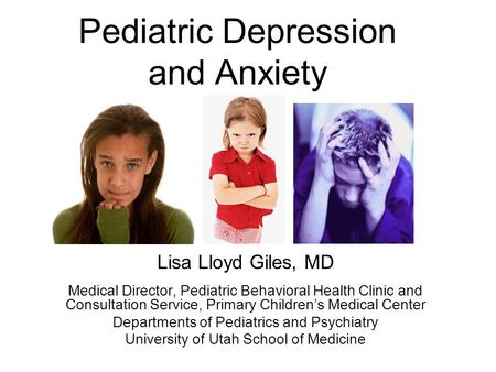 Pediatric Depression and Anxiety Lisa Lloyd Giles, MD Medical Director, Pediatric Behavioral Health Clinic and Consultation Service, Primary Children's.