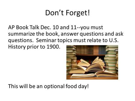 Don't Forget! AP Book Talk Dec. 10 and <strong>11</strong>--you must summarize the book, answer questions and ask questions. Seminar topics must relate to U.S. History.