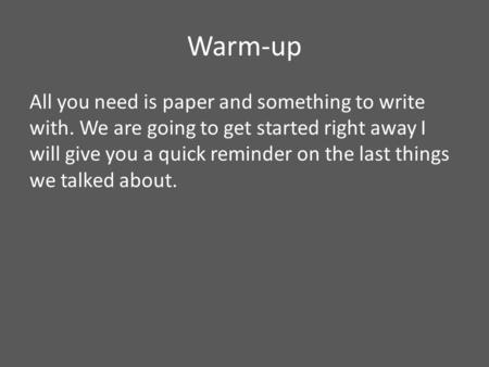 Warm-up All you need is paper and something to write with. We are going to get started right away I will give you a quick reminder on the last things we.