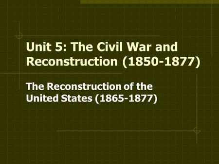 Unit 5: The Civil War and Reconstruction ( )