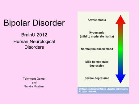 Bipolar Disorder BrainU 2012 Human Neurological Disorders Tehmeena Qamar and Sandra Muellner.