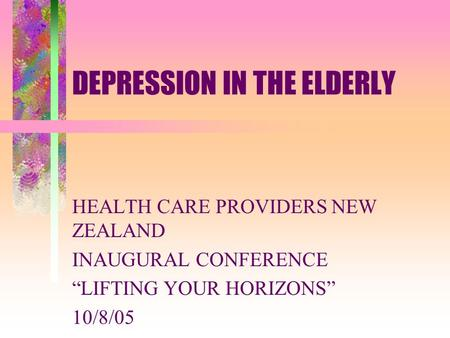 "DEPRESSION IN THE ELDERLY HEALTH CARE PROVIDERS NEW ZEALAND INAUGURAL CONFERENCE ""LIFTING YOUR HORIZONS"" 10/8/05."
