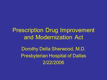 Prescription Drug Improvement and Modernization Act Dorothy Della Sherwood, M.D. Presbyterian Hospital of Dallas 2/22/2006.