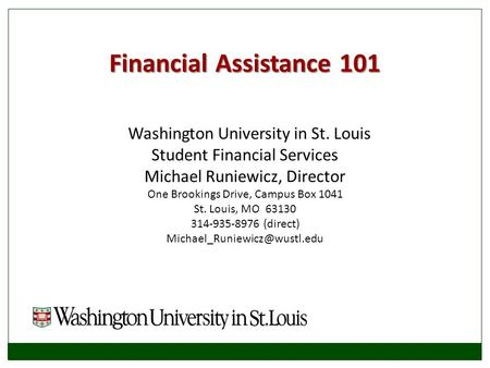 Financial Assistance 101 Washington University in St. Louis Student Financial Services Michael Runiewicz, Director One Brookings Drive, Campus Box 1041.