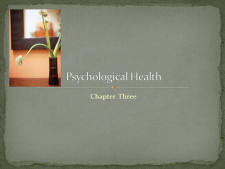 Chapter Three. Psychological Health (Mental Health) is defined positively by the presence of wellness, or negatively as the absence of mental sickness.