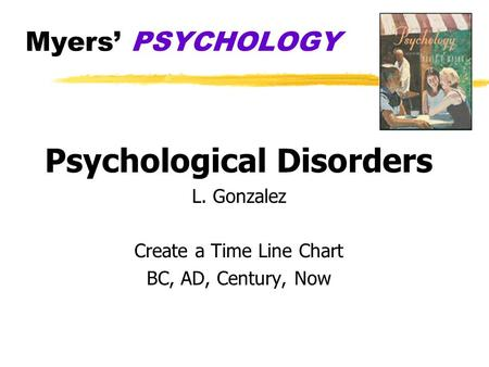 Myers' PSYCHOLOGY Psychological Disorders L. Gonzalez Create a Time Line Chart BC, AD, Century, Now.