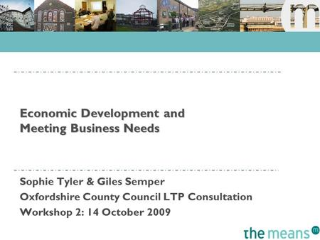 Economic Development and Meeting Business Needs Sophie Tyler & Giles Semper Oxfordshire County Council LTP Consultation Workshop 2: 14 October 2009.