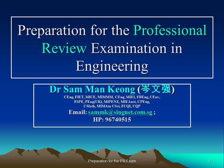 1 Preparation for the PR Exam Preparation for the Professional Review Examination in Engineering Dr Sam Man Keong ( 岑文强 ) CEng, FIET, MICE, MIMMM, CEng,