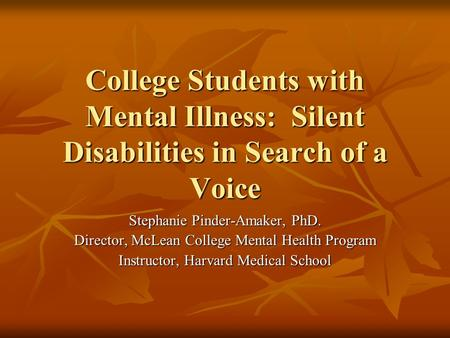 College Students with Mental Illness: Silent Disabilities in Search of a Voice Stephanie Pinder-Amaker, PhD. Director, McLean College Mental Health Program.