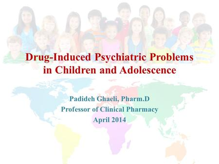 Drug-Induced Psychiatric Problems in Children and Adolescence Padideh Ghaeli, Pharm.D Professor of Clinical Pharmacy April 2014.