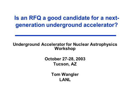 Is an RFQ a good candidate for a next- generation underground accelerator? Underground Accelerator for Nuclear Astrophysics Workshop October 27-28, 2003.