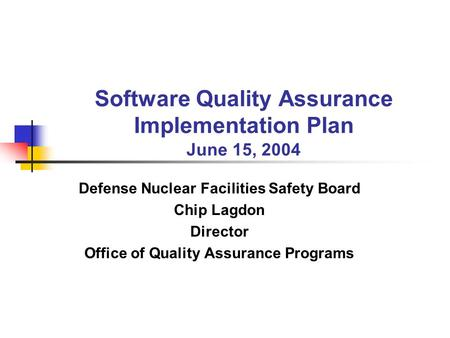 Software Quality Assurance Implementation Plan June 15, 2004 Defense Nuclear Facilities Safety Board Chip Lagdon Director Office of Quality Assurance Programs.