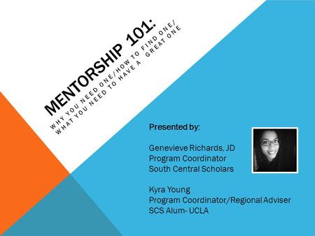 MENTORSHIP 101: WHY YOU NEED ONE/HOW TO FIND ONE/ WHAT YOU NEED TO HAVE A GREAT ONE Presented by: Genevieve Richards, JD Program Coordinator South Central.