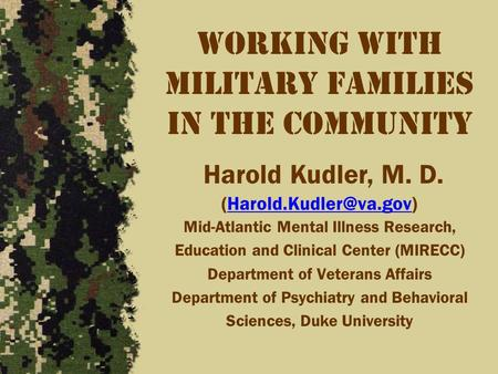 Working with Military Families in the community Harold Kudler, M. D. Mid-Atlantic Mental Illness Research, Education.