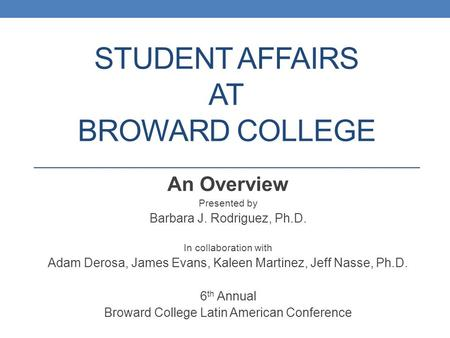 STUDENT AFFAIRS AT BROWARD COLLEGE An Overview Presented by Barbara J. Rodriguez, Ph.D. In collaboration with Adam Derosa, James Evans, Kaleen Martinez,