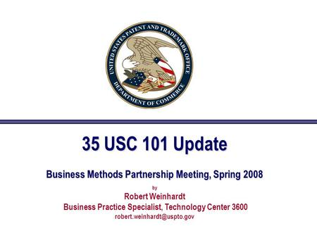 35 USC 101 Update Business Methods Partnership Meeting, Spring 2008 by Robert Weinhardt Business Practice Specialist, Technology Center 3600