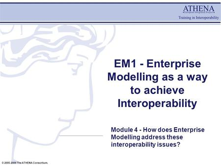 © 2005-2006 The ATHENA Consortium. EM1 - Enterprise Modelling as a way to achieve Interoperability Module 4 - How does Enterprise Modelling address these.