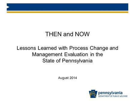 THEN and NOW Lessons Learned with Process Change and Management Evaluation in the State of Pennsylvania August 2014.