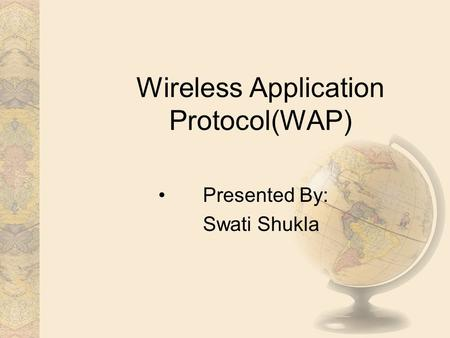 Wireless Application Protocol(WAP) Presented By: Swati Shukla.
