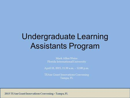 2015 TEAm Grant Innovations Convening – Tampa, FL Undergraduate Learning Assistants Program Mark Allen Weiss Florida International University April 18,