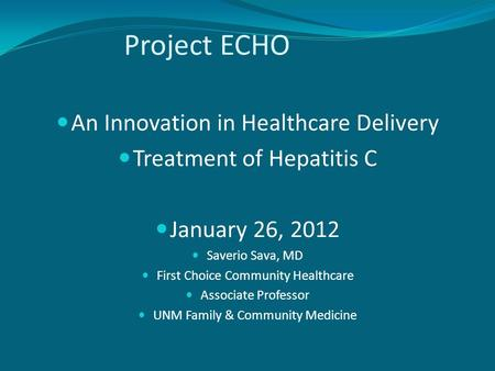 Project ECHO An Innovation in Healthcare Delivery Treatment of Hepatitis C January 26, 2012 Saverio Sava, MD First Choice Community Healthcare Associate.