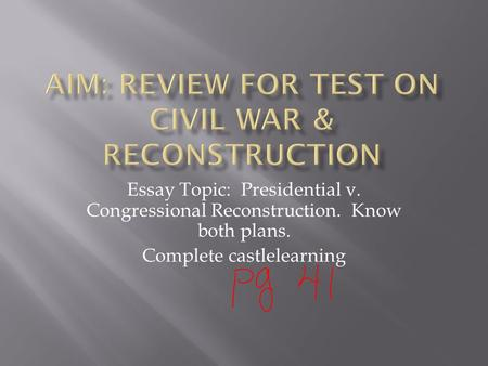 Essay Topic: Presidential v. Congressional Reconstruction. Know both plans. Complete castlelearning.