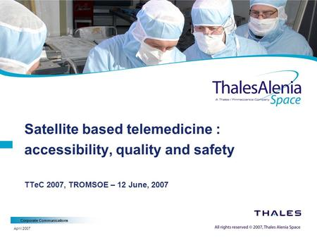 Corporate Communications April 2007 Satellite based telemedicine : accessibility, quality and safety TTeC 2007, TROMSOE – 12 June, 2007.