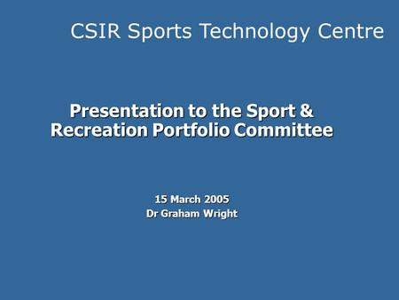 CSIR Sports Technology Centre Presentation to the Sport & Recreation Portfolio Committee 15 March 2005 Dr Graham Wright.
