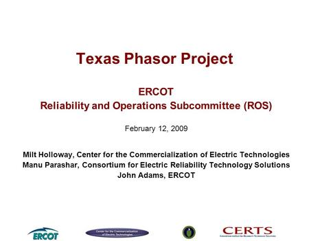 Texas Phasor Project ERCOT Reliability and Operations Subcommittee (ROS) February 12, 2009 Milt Holloway, Center for the Commercialization of Electric.