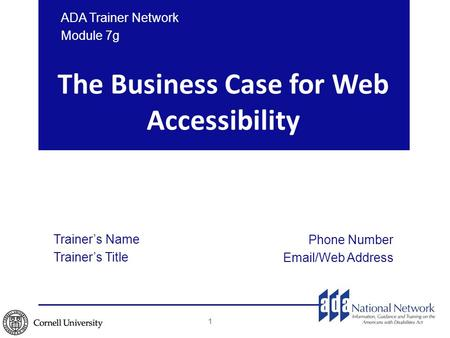 The Business Case for Web Accessibility Trainer's Name Trainer's Title Phone Number Email/Web Address ADA Trainer Network Module 7g 1.