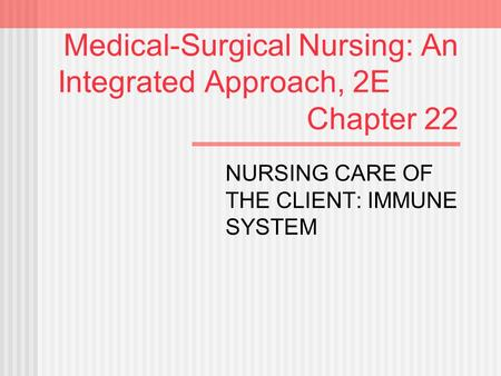 Medical-Surgical Nursing: An Integrated Approach, 2E Chapter 22 NURSING CARE OF THE CLIENT: IMMUNE SYSTEM.