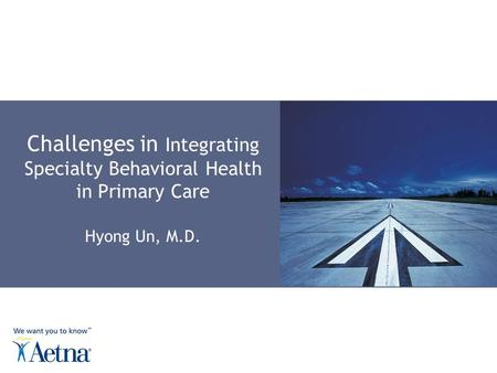 Challenges in Integrating Specialty Behavioral Health in Primary Care Hyong Un, M.D.