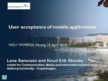 User acceptance of mobile applications WG1/ WWRF24, Penang 12 April 2010 Lene Sørensen and Knud Erik Skouby center for Communication, Media and Information.