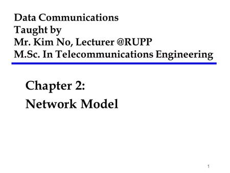 Data Communications Taught by Mr. Kim No, M.Sc. In Telecommunications Engineering Chapter 2: Network Model 1.