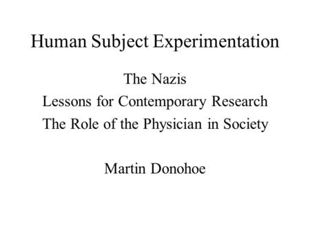 Human Subject Experimentation The Nazis Lessons for Contemporary Research The Role of the Physician in Society Martin Donohoe.